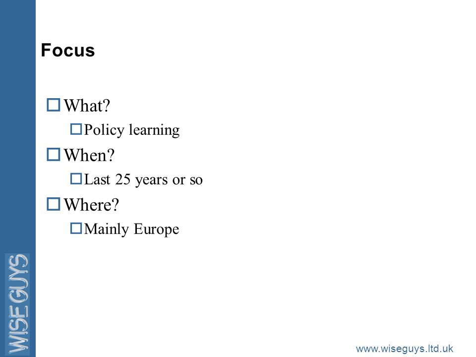 www.wiseguys.ltd.uk Focus oWhat? oPolicy learning oWhen? oLast 25 years or so oWhere? oMainly Europe