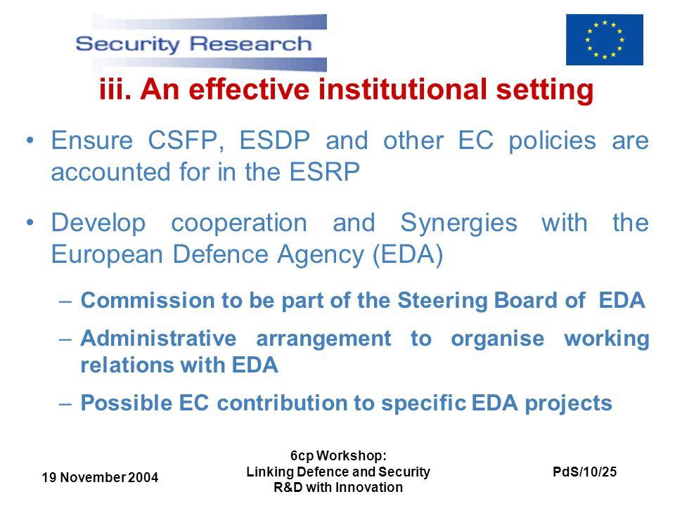19 November 2004 PdS/10/25 6cp Workshop: Linking Defence and Security R&D with Innovation iii. An effective institutional setting Ensure CSFP, ESDP an