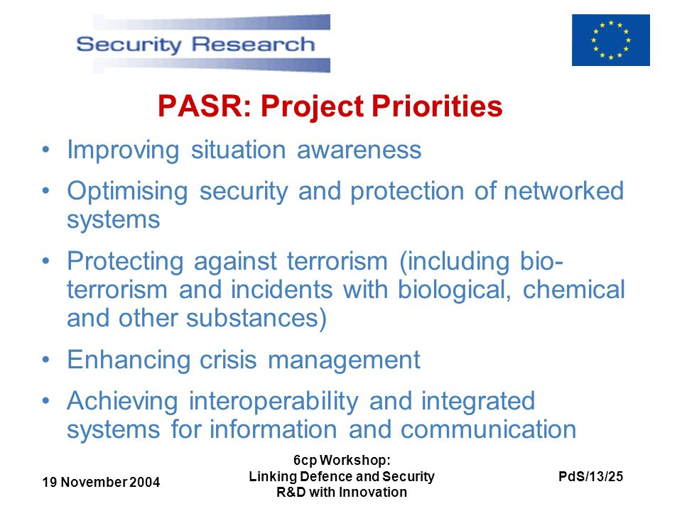 19 November 2004 PdS/13/25 6cp Workshop: Linking Defence and Security R&D with Innovation PASR: Project Priorities Improving situation awareness Optimising security and protection of networked systems Protecting against terrorism (including bio- terrorism and incidents with biological, chemical and other substances) Enhancing crisis management Achieving interoperability and integrated systems for information and communication