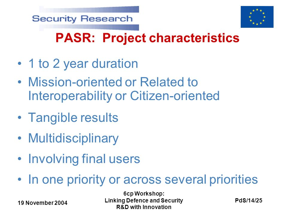 19 November 2004 PdS/14/25 6cp Workshop: Linking Defence and Security R&D with Innovation PASR: Project characteristics 1 to 2 year duration Mission-oriented or Related to Interoperability or Citizen-oriented Tangible results Multidisciplinary Involving final users In one priority or across several priorities