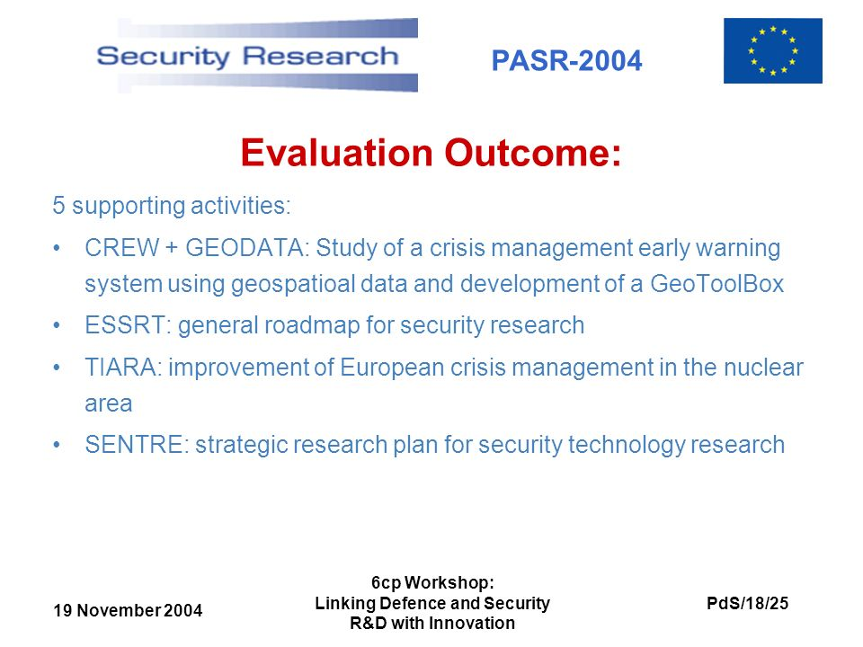 19 November 2004 PdS/18/25 6cp Workshop: Linking Defence and Security R&D with Innovation PASR-2004 Evaluation Outcome: 5 supporting activities: CREW + GEODATA: Study of a crisis management early warning system using geospatioal data and development of a GeoToolBox ESSRT: general roadmap for security research TIARA: improvement of European crisis management in the nuclear area SENTRE: strategic research plan for security technology research