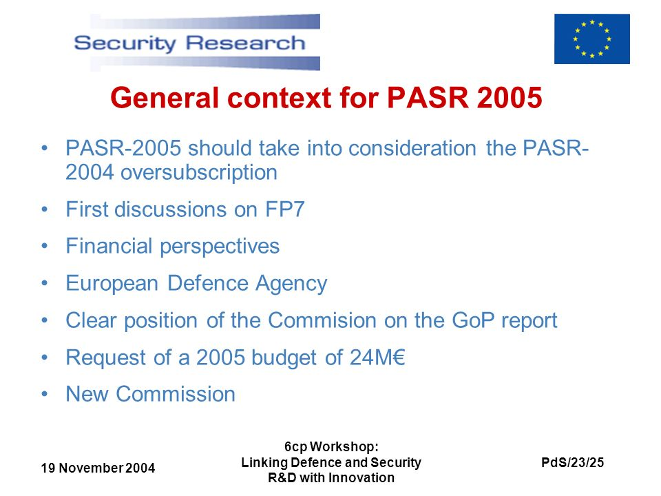 19 November 2004 PdS/23/25 6cp Workshop: Linking Defence and Security R&D with Innovation General context for PASR 2005 PASR-2005 should take into consideration the PASR- 2004 oversubscription First discussions on FP7 Financial perspectives European Defence Agency Clear position of the Commision on the GoP report Request of a 2005 budget of 24M New Commission