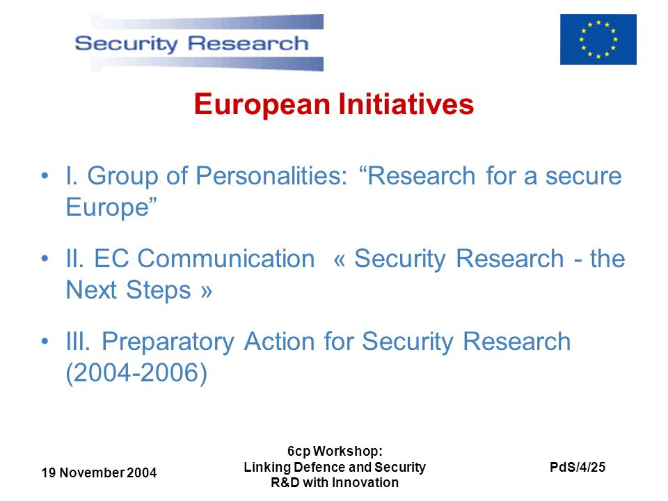 19 November 2004 PdS/4/25 6cp Workshop: Linking Defence and Security R&D with Innovation European Initiatives I. Group of Personalities: Research for
