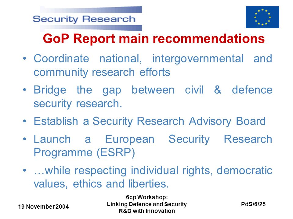 19 November 2004 PdS/6/25 6cp Workshop: Linking Defence and Security R&D with Innovation GoP Report main recommendations Coordinate national, intergovernmental and community research efforts Bridge the gap between civil & defence security research.