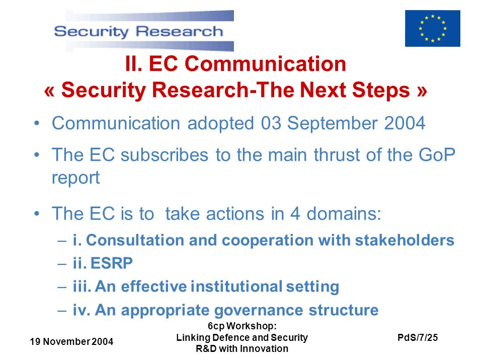 19 November 2004 PdS/7/25 6cp Workshop: Linking Defence and Security R&D with Innovation II. EC Communication « Security Research-The Next Steps » Com