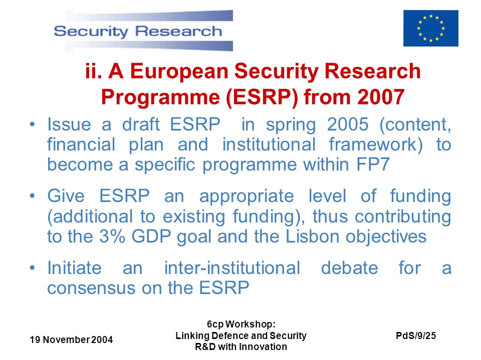 19 November 2004 PdS/9/25 6cp Workshop: Linking Defence and Security R&D with Innovation ii. A European Security Research Programme (ESRP) from 2007 I