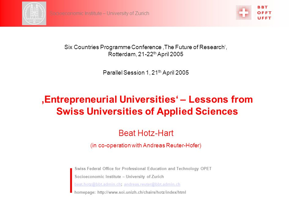 6CP, Parallel Session 1, 21 th April 2005 Hotz-Hart 1 Socioeconomic Institute – University of Zurich Entrepreneurial Universities – Lessons from Swiss Universities of Applied Sciences Swiss Federal Office for Professional Education and Technology OPET Socioeconomic Institute – University of Zurich beat.hotz@bbt.admin.chbeat.hotz@bbt.admin.ch; andreas.reuter@bbt.admin.chandreas.reuter@bbt.admin.ch homepage: http://www.soi.unizh.ch/chairs/hotz/index/html Parallel Session 1, 21 th April 2005 Six Countries Programme Conference The Future of Research, Rotterdam, 21-22 th April 2005 Beat Hotz-Hart (in co-operation with Andreas Reuter-Hofer)