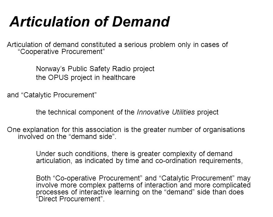 Articulation of Demand Articulation of demand constituted a serious problem only in cases of Cooperative Procurement Norways Public Safety Radio project the OPUS project in healthcare and Catalytic Procurement the technical component of the Innovative Utilities project One explanation for this association is the greater number of organisations involved on the demand side.