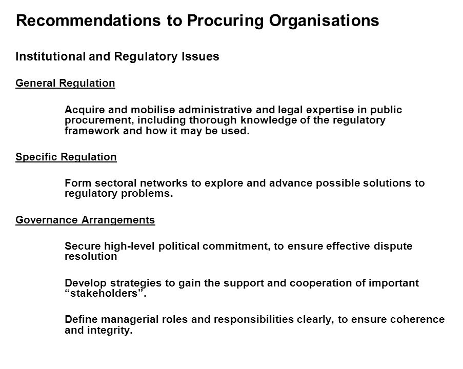 Recommendations to Procuring Organisations Institutional and Regulatory Issues General Regulation Acquire and mobilise administrative and legal expertise in public procurement, including thorough knowledge of the regulatory framework and how it may be used.