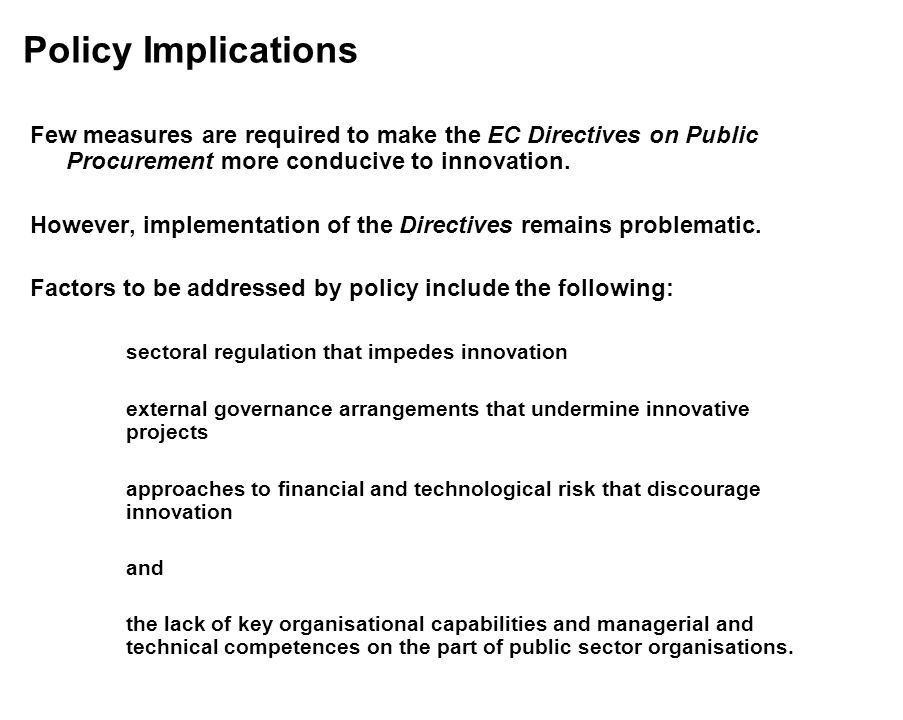Policy Implications Few measures are required to make the EC Directives on Public Procurement more conducive to innovation.