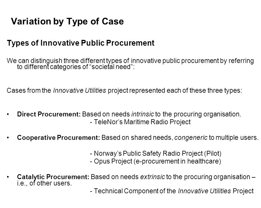 Variation by Type of Case Types of Innovative Public Procurement We can distinguish three different types of innovative public procurement by referring to different categories of societal need: Cases from the Innovative Utilities project represented each of these three types: Direct Procurement: Based on needs intrinsic to the procuring organisation.