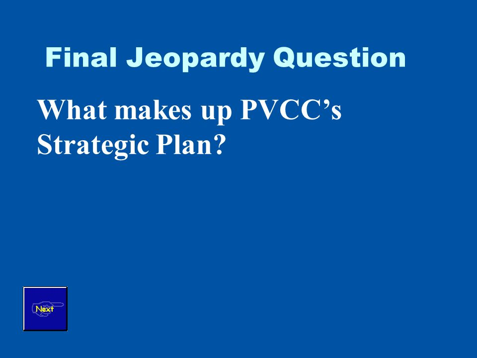 Final Jeopardy Question What makes up PVCCs Strategic Plan