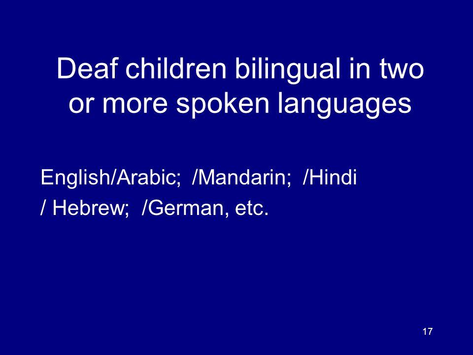 17 Deaf children bilingual in two or more spoken languages English/Arabic; /Mandarin; /Hindi / Hebrew; /German, etc.