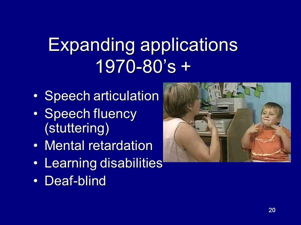 20 Expanding applications 1970-80s + Speech articulationSpeech articulation Speech fluency (stuttering)Speech fluency (stuttering) Mental retardationMental retardation Learning disabilitiesLearning disabilities Deaf-blindDeaf-blind