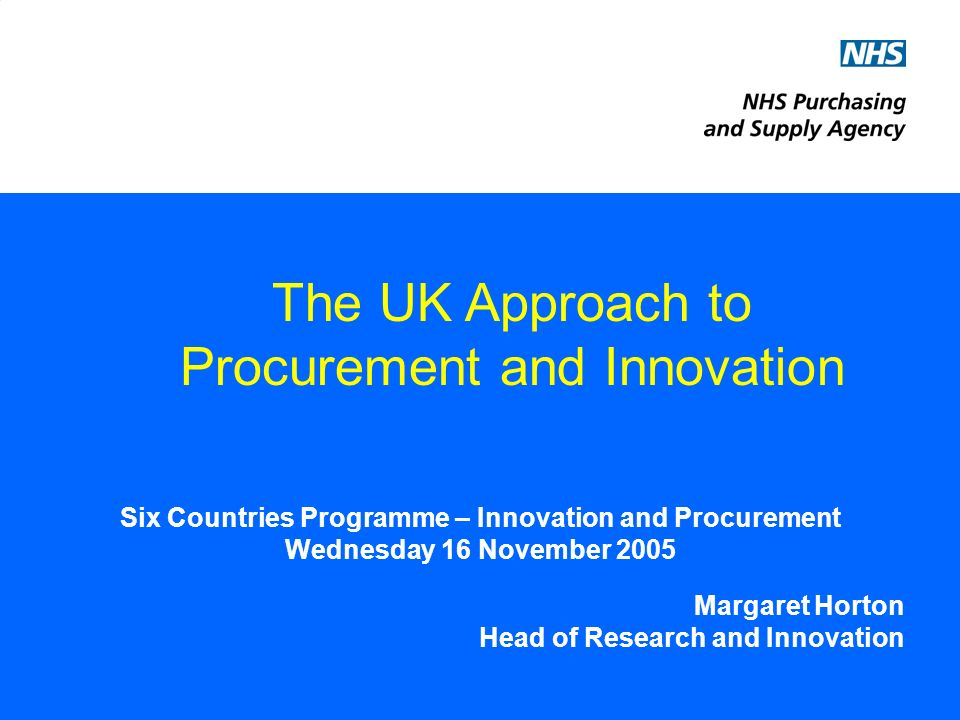 Six Countries Programme – Innovation and Procurement Wednesday 16 November 2005 Margaret Horton Head of Research and Innovation The UK Approach to Procurement and Innovation