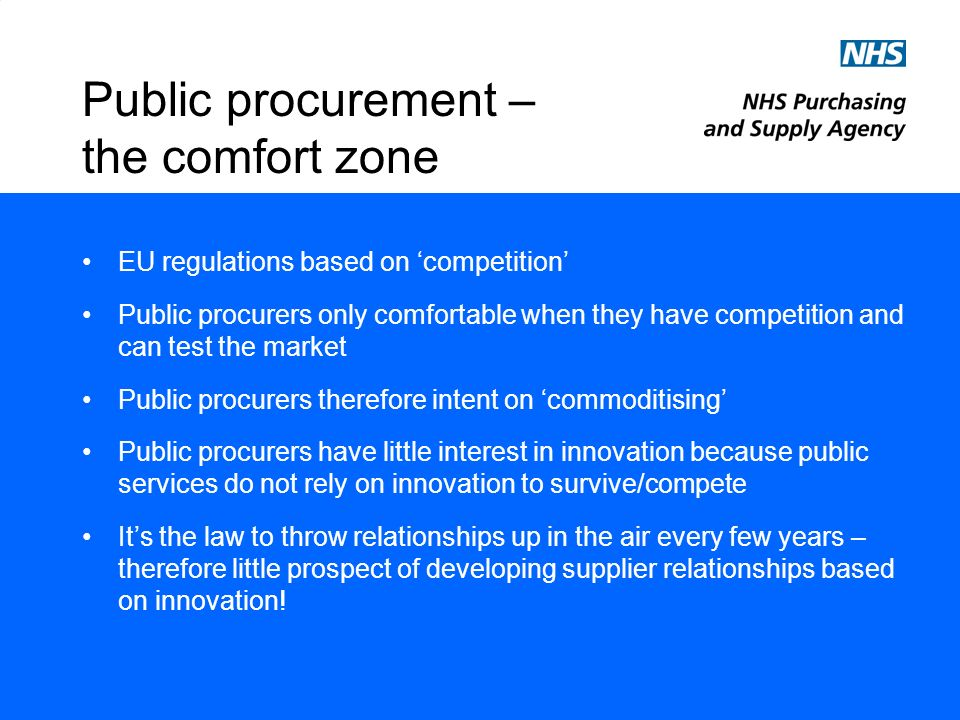Public procurement – the comfort zone EU regulations based on competition Public procurers only comfortable when they have competition and can test the market Public procurers therefore intent on commoditising Public procurers have little interest in innovation because public services do not rely on innovation to survive/compete Its the law to throw relationships up in the air every few years – therefore little prospect of developing supplier relationships based on innovation!