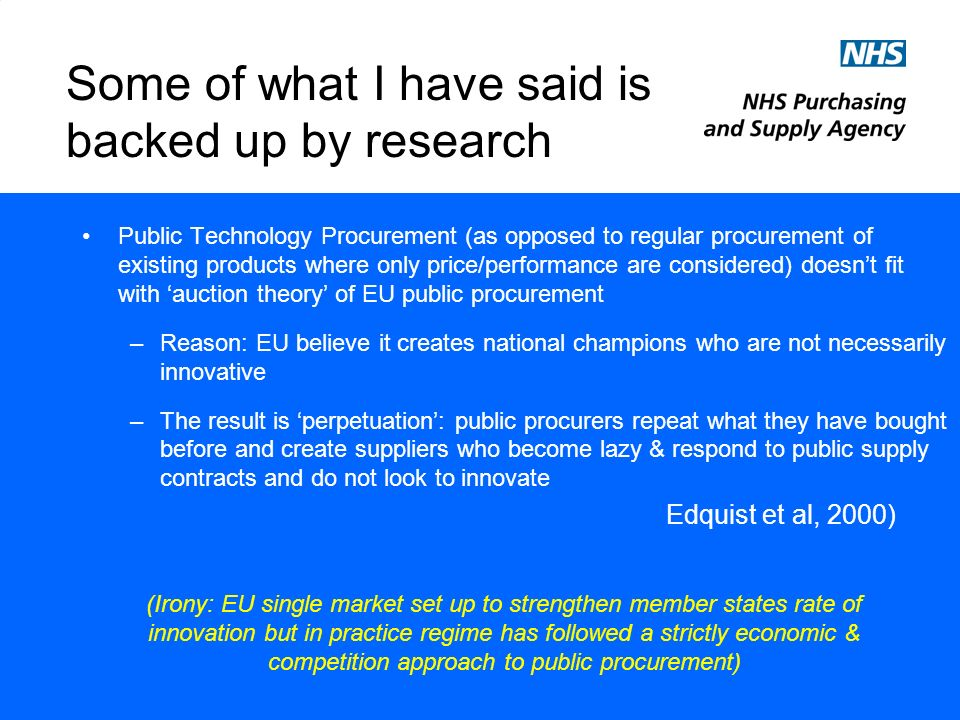 Some of what I have said is backed up by research Public Technology Procurement (as opposed to regular procurement of existing products where only price/performance are considered) doesnt fit with auction theory of EU public procurement –Reason: EU believe it creates national champions who are not necessarily innovative –The result is perpetuation: public procurers repeat what they have bought before and create suppliers who become lazy & respond to public supply contracts and do not look to innovate Edquist et al, 2000) (Irony: EU single market set up to strengthen member states rate of innovation but in practice regime has followed a strictly economic & competition approach to public procurement)