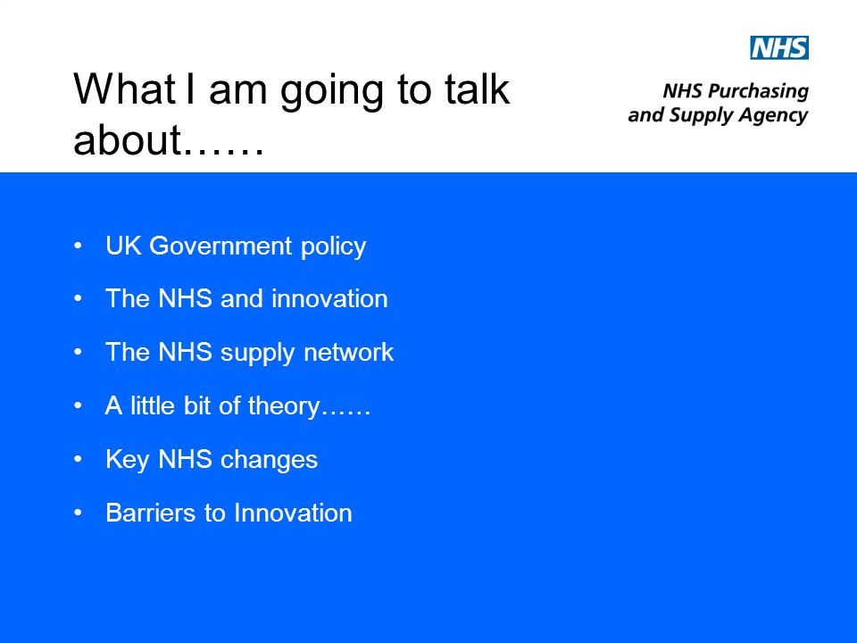 What I am going to talk about…… UK Government policy The NHS and innovation The NHS supply network A little bit of theory…… Key NHS changes Barriers to Innovation