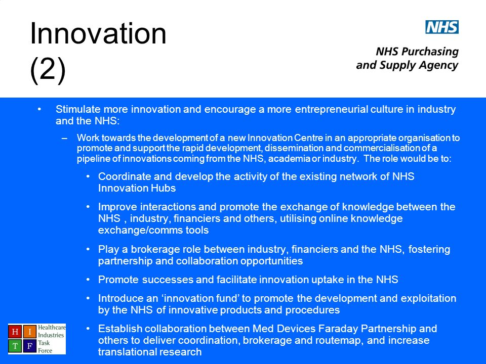 Innovation (2) Stimulate more innovation and encourage a more entrepreneurial culture in industry and the NHS: –Work towards the development of a new Innovation Centre in an appropriate organisation to promote and support the rapid development, dissemination and commercialisation of a pipeline of innovations coming from the NHS, academia or industry.