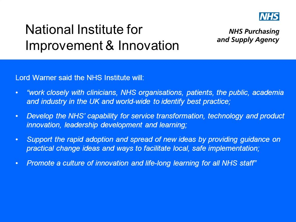 National Institute for Improvement & Innovation Lord Warner said the NHS Institute will: work closely with clinicians, NHS organisations, patients, the public, academia and industry in the UK and world-wide to identify best practice; Develop the NHS capability for service transformation, technology and product innovation, leadership development and learning; Support the rapid adoption and spread of new ideas by providing guidance on practical change ideas and ways to facilitate local, safe implementation; Promote a culture of innovation and life-long learning for all NHS staff