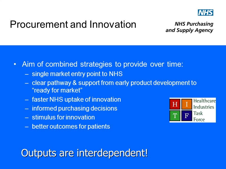 Procurement and Innovation Aim of combined strategies to provide over time: –single market entry point to NHS –clear pathway & support from early product development to ready for market –faster NHS uptake of innovation –informed purchasing decisions –stimulus for innovation –better outcomes for patients Outputs are interdependent!