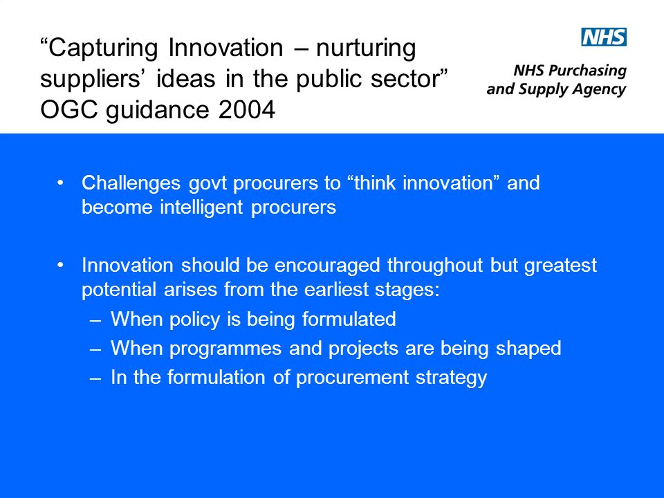 Capturing Innovation – nurturing suppliers ideas in the public sector OGC guidance 2004 Why we dont capture innovation: –Inadequate warning –Risk aversion –Client capability shortfalls –Regulation What we can do to capture innovation: –Challenge (ESI, procurement strategy, SME involvement, output/outcome specifications, acceptance of variants, contract management) –Channel (communicate long-term plans to the market, unsolicited proposals, early design contests and IPR) –Reward (cost and value for money, incentives, risk and reward sharing, payment not the only reward, ownership of IP