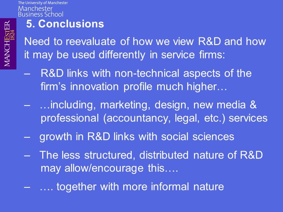 Need to reevaluate of how we view R&D and how it may be used differently in service firms: –R&D links with non-technical aspects of the firms innovation profile much higher… – …including, marketing, design, new media & professional (accountancy, legal, etc.) services – growth in R&D links with social sciences – The less structured, distributed nature of R&D may allow/encourage this….