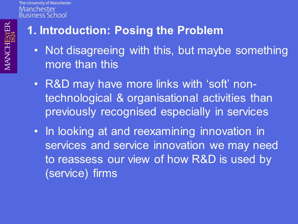 Not disagreeing with this, but maybe something more than this R&D may have more links with soft non- technological & organisational activities than previously recognised especially in services In looking at and reexamining innovation in services and service innovation we may need to reassess our view of how R&D is used by (service) firms 1.