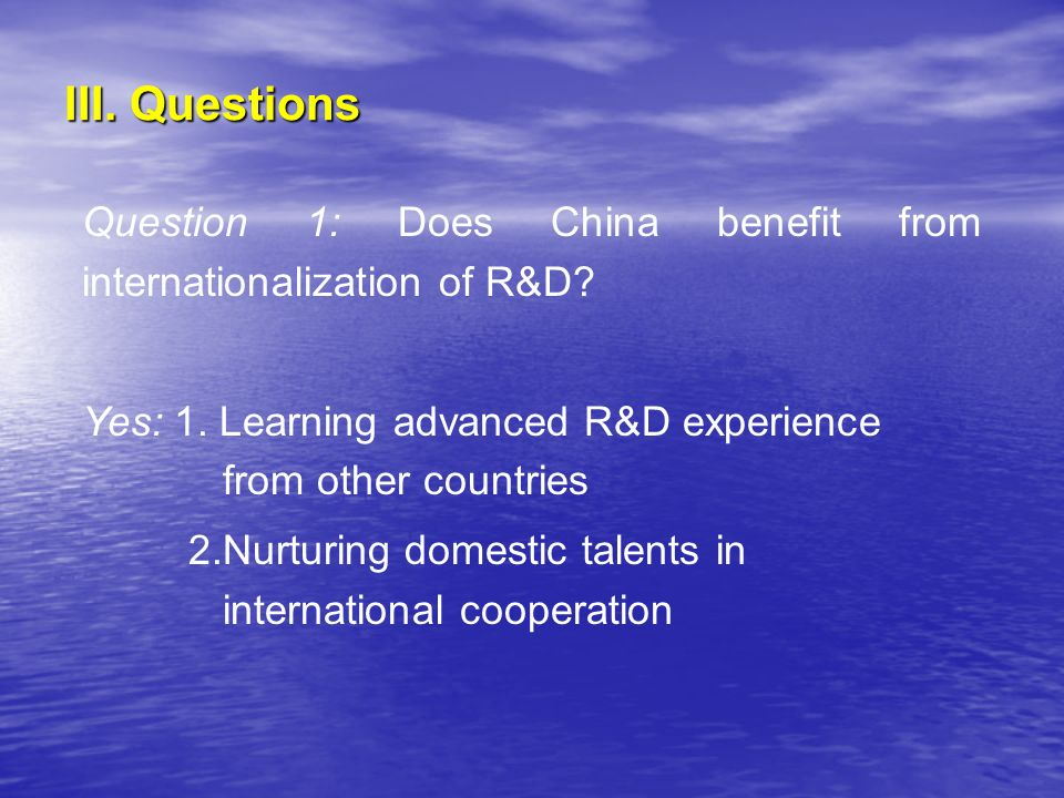 III. Questions Question 1: Does China benefit from internationalization of R&D? Yes: 1. Learning advanced R&D experience from other countries 2.Nurtur