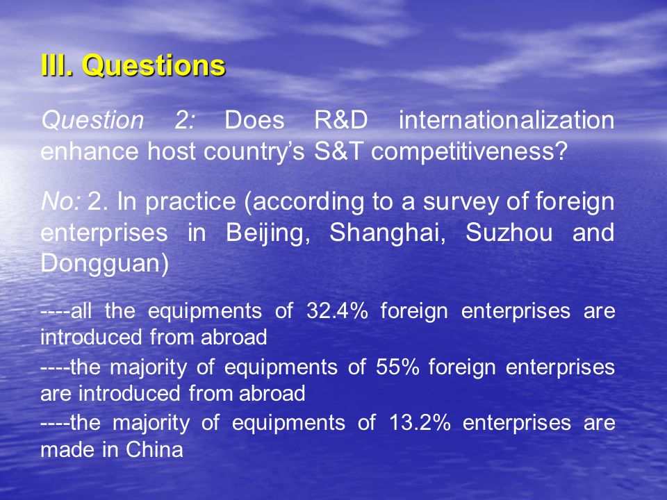III. Questions Question 2: Does R&D internationalization enhance host countrys S&T competitiveness? No: 2. In practice (according to a survey of forei