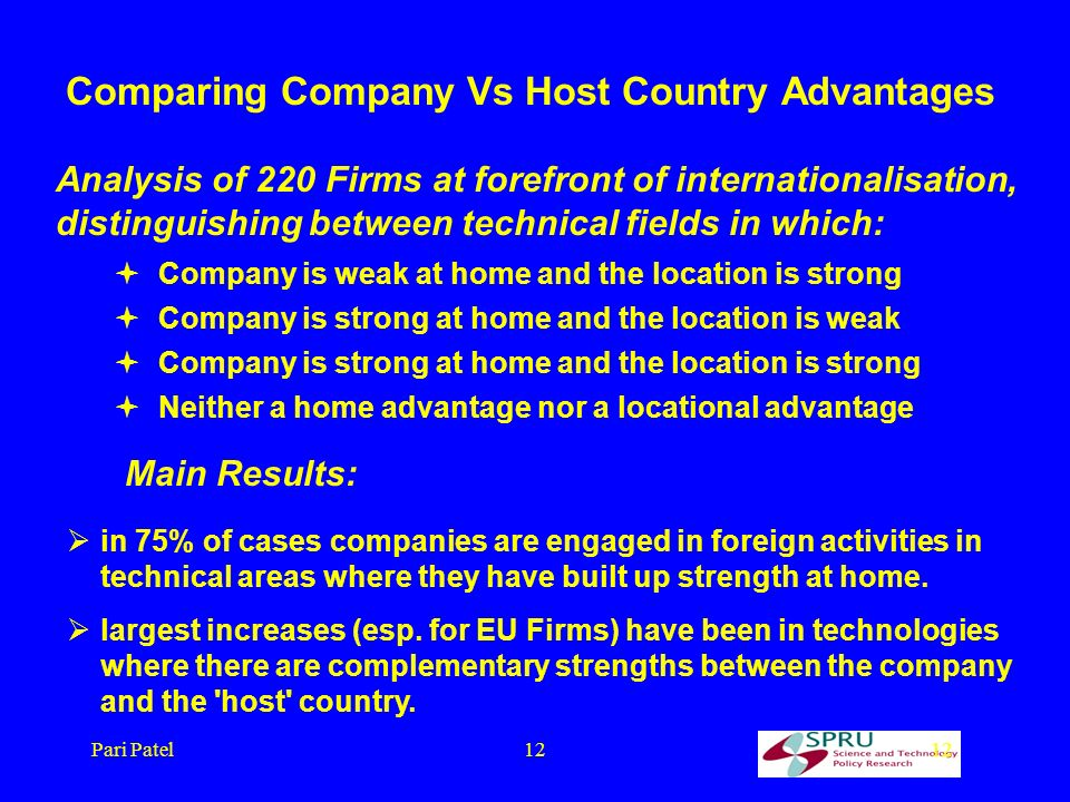 Pari Patel12 Comparing Company Vs Host Country Advantages Analysis of 220 Firms at forefront of internationalisation, distinguishing between technical fields in which: Company is weak at home and the location is strong Company is strong at home and the location is weak Company is strong at home and the location is strong Neither a home advantage nor a locational advantage Main Results: in 75% of cases companies are engaged in foreign activities in technical areas where they have built up strength at home.