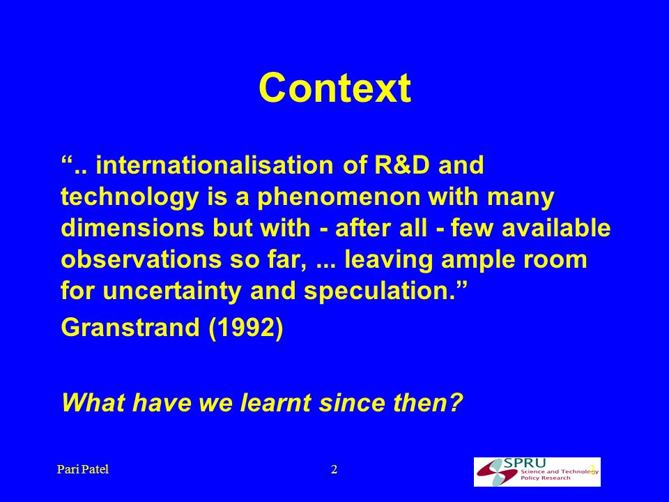 Pari Patel22 Context.. internationalisation of R&D and technology is a phenomenon with many dimensions but with - after all - few available observatio