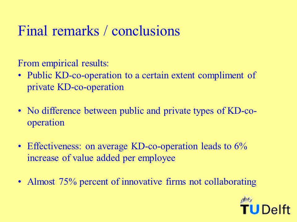 Final remarks / conclusions From empirical results: Public KD-co-operation to a certain extent compliment of private KD-co-operation No difference between public and private types of KD-co- operation Effectiveness: on average KD-co-operation leads to 6% increase of value added per employee Almost 75% percent of innovative firms not collaborating