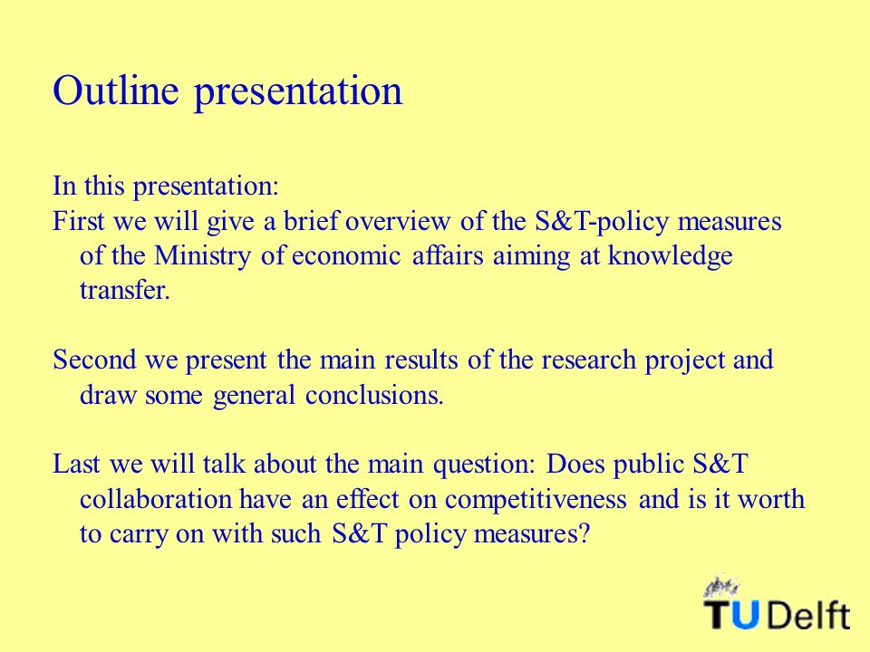 Outline presentation In this presentation: First we will give a brief overview of the S&T-policy measures of the Ministry of economic affairs aiming at knowledge transfer.
