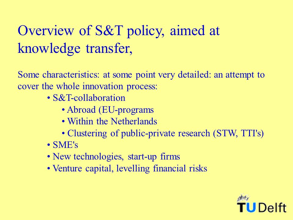Overview of S&T policy, aimed at knowledge transfer, Some characteristics: at some point very detailed: an attempt to cover the whole innovation process: S&T-collaboration Abroad (EU-programs Within the Netherlands Clustering of public-private research (STW, TTI s) SME s New technologies, start-up firms Venture capital, levelling financial risks