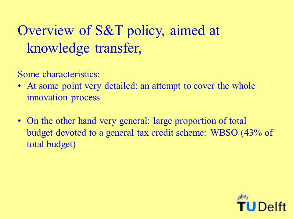 Overview of S&T policy, aimed at knowledge transfer, Some characteristics: At some point very detailed: an attempt to cover the whole innovation process On the other hand very general: large proportion of total budget devoted to a general tax credit scheme: WBSO (43% of total budget)