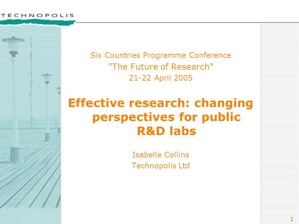 1 Six Countries Programme Conference The Future of Research 21-22 April 2005 Effective research: changing perspectives for public R&D labs Isabelle Collins Technopolis Ltd