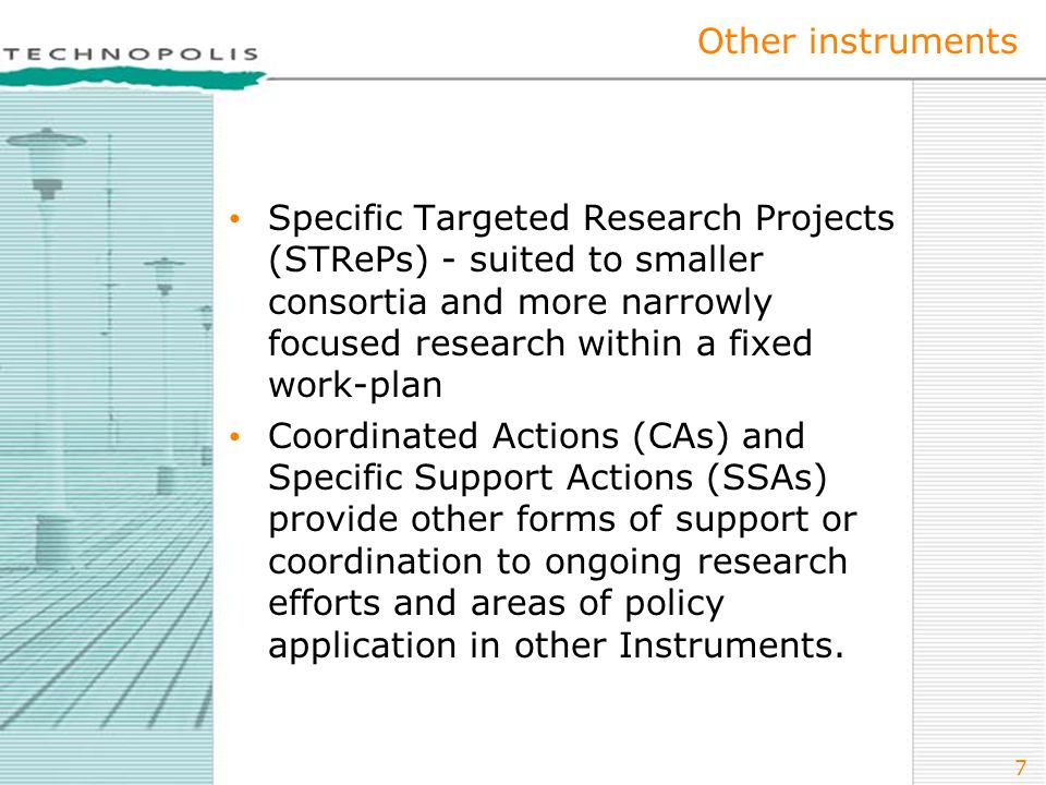 7 Other instruments Specific Targeted Research Projects (STRePs) - suited to smaller consortia and more narrowly focused research within a fixed work-plan Coordinated Actions (CAs) and Specific Support Actions (SSAs) provide other forms of support or coordination to ongoing research efforts and areas of policy application in other Instruments.
