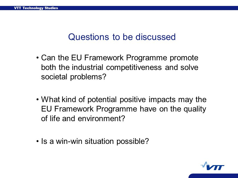 VTT Technology Studies Questions to be discussed Can the EU Framework Programme promote both the industrial competitiveness and solve societal problems.