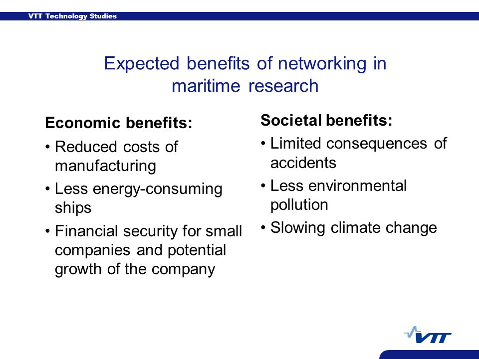 VTT Technology Studies Expected benefits of networking in maritime research Economic benefits: Reduced costs of manufacturing Less energy-consuming ships Financial security for small companies and potential growth of the company Societal benefits: Limited consequences of accidents Less environmental pollution Slowing climate change