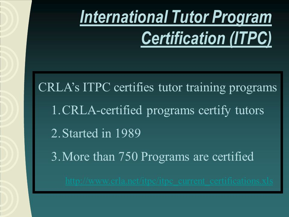 CRLAs ITPC certifies tutor training programs 1.CRLA-certified programs certify tutors 2.Started in 1989 3.More than 750 Programs are certified http://