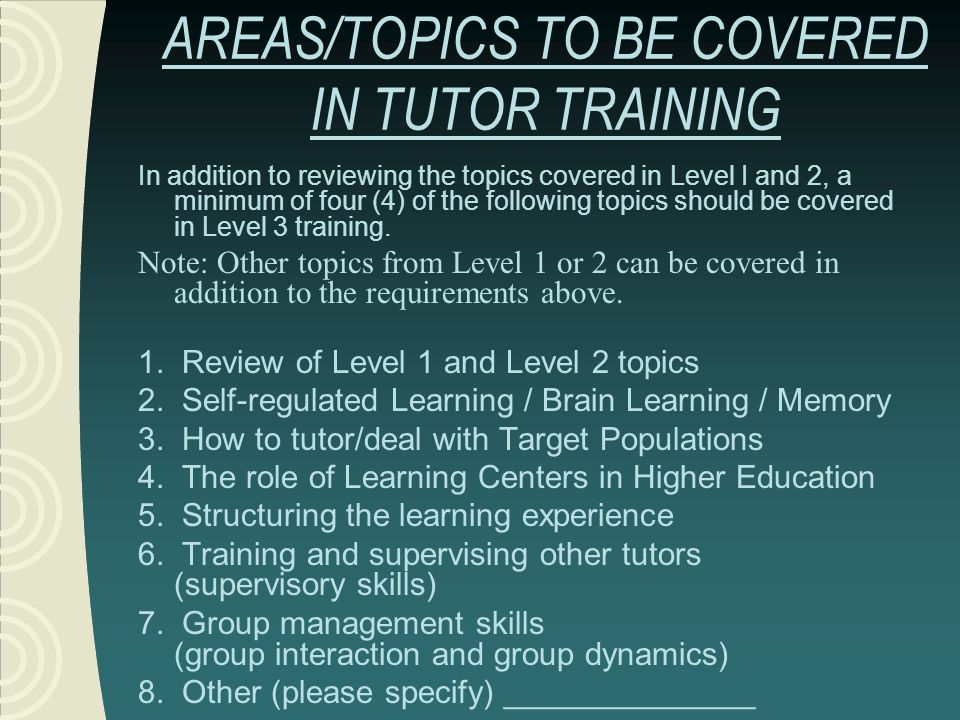 AREAS/TOPICS TO BE COVERED IN TUTOR TRAINING In addition to reviewing the topics covered in Level I and 2, a minimum of four (4) of the following topi