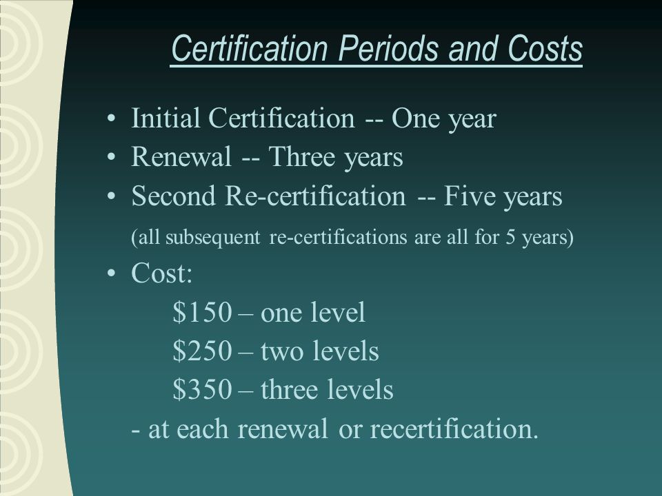 Certification Periods and Costs Initial Certification -- One year Renewal -- Three years Second Re-certification -- Five years (all subsequent re-cert
