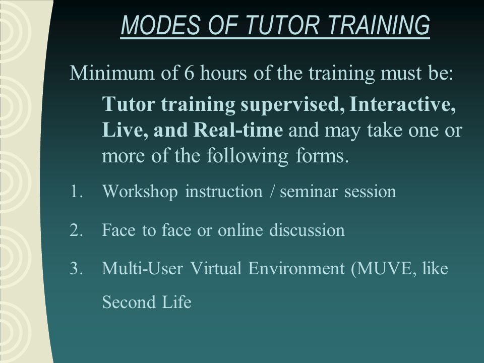 MODES OF TUTOR TRAINING Minimum of 6 hours of the training must be: Tutor training supervised, Interactive, Live, and Real-time and may take one or mo