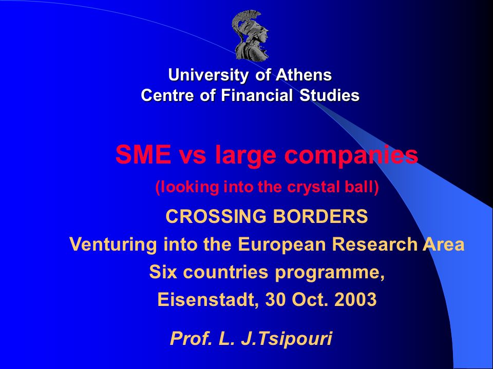 University of Athens Centre of Financial Studies SME vs large companies (looking into the crystal ball) CROSSING BORDERS Venturing into the European R