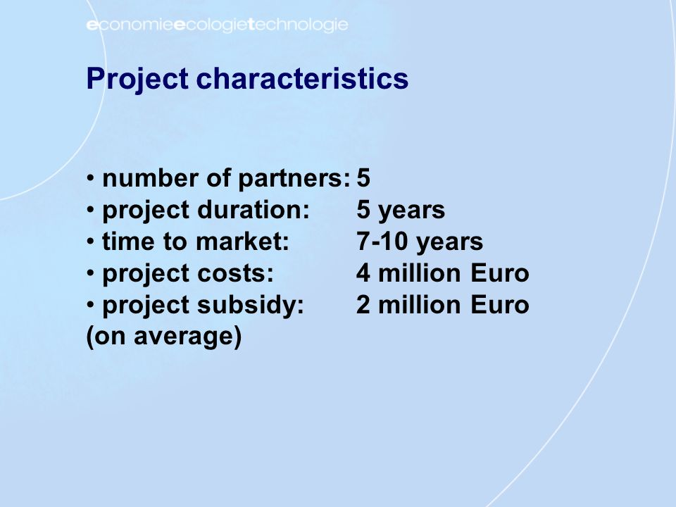 Project characteristics number of partners:5 project duration:5 years time to market:7-10 years project costs:4 million Euro project subsidy:2 million Euro (on average)