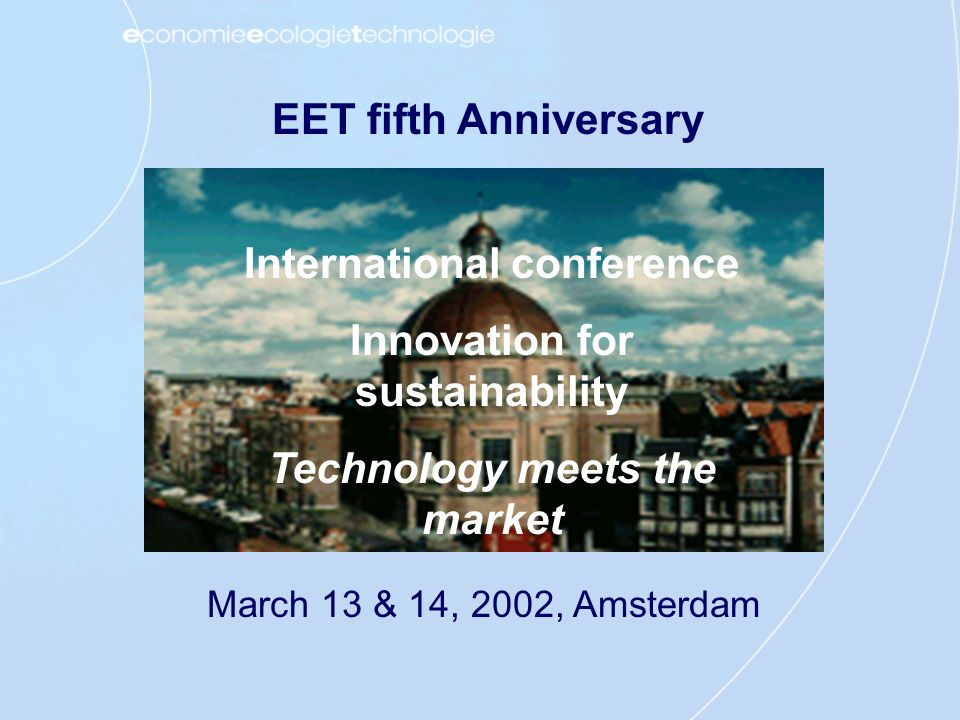 EET fifth Anniversary International conference Innovation for sustainability Technology meets the market March 13 & 14, 2002, Amsterdam