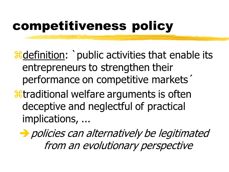 competitiveness policy zdefinition: `public activities that enable its entrepreneurs to strengthen their performance on competitive markets´ ztraditional welfare arguments is often deceptive and neglectful of practical implications,...