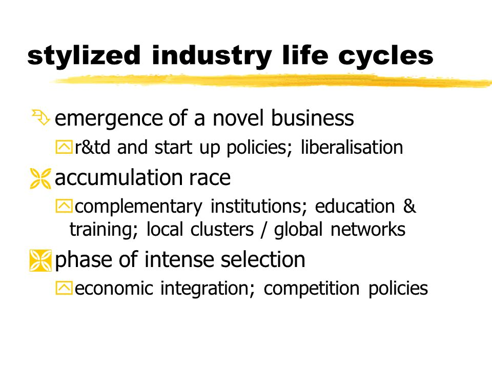 stylized industry life cycles Ê emergence of a novel business yr&td and start up policies; liberalisation Ë accumulation race ycomplementary institutions; education & training; local clusters / global networks Ì phase of intense selection yeconomic integration; competition policies