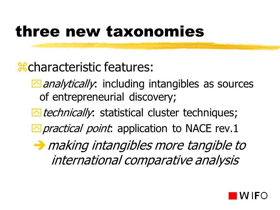 three new taxonomies zcharacteristic features: yanalytically: including intangibles as sources of entrepreneurial discovery; ytechnically: statistical cluster techniques; ypractical point: application to NACE rev.1 è making intangibles more tangible to international comparative analysis
